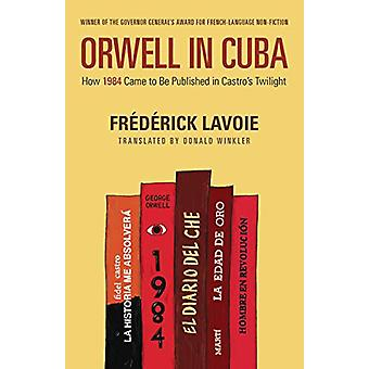 Orwell in Cuba - How 1984 Came to Be Published in Castro's Twilight by