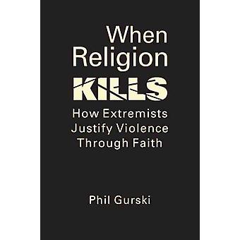When Religion Kills by Gurski & Phil