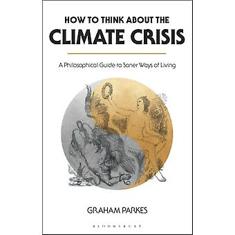 How to Think about the Climate Crisis  A Philosophical Guide to Saner Ways of Living by Graham Parkes