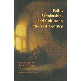 Faith - Scholarship - and Culture in the 21st Century by Alice Ramos