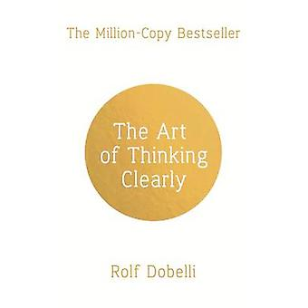 The Art of Thinking Clearly - Better Thinking - Better Decisions by Ro
