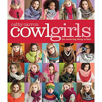 Cowl Girls - The Neck's Big Thing to Knit by Cathy Carron - 9781936096