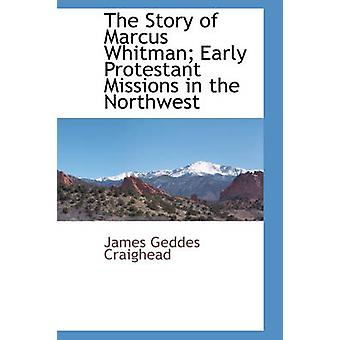 The Story of Marcus Whitman Early Protestant Missions in the Northwest by J. G. Craighead & D. D. & Rev.