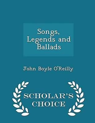 Songs Legends and Ballads  Scholars Choice Edition by OReilly & John Boyle