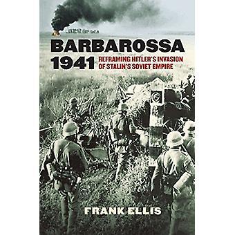 Barbarossa 1941 - Reframing Hitler's Invasion of Stalin's Soviet Empir