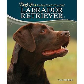 Labrador Retriever - Doglife - Lifelong Care for Your Dog by Linda Rehk