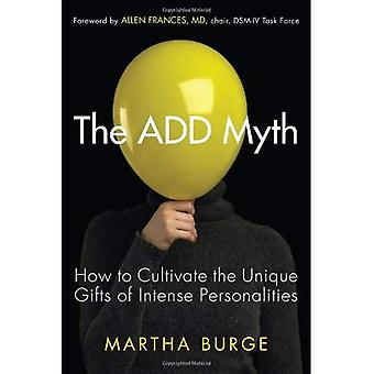 ADD Myth: How to Cultivate the Unique Gifts of Intense Personalities