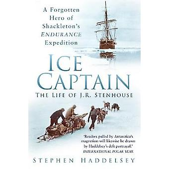 Ice Captain The Life of J.R. Stenhouse  A Forgotten Hero of Shackletons Endurance Expedition by Stephen Haddelsey