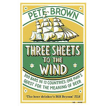 Three Sheets To The Wind One Mans Quest For The Meaning Of Beer by Brown & Pete