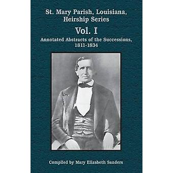 St. Mary Parish Louisiana Heirship Series Vol. I Annotated Abstracts of the Successions 18111834 by Sanders & Mary Elizabeth