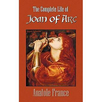 The Complete Life of Joan of Arc Volumes I and II von France & Anatole
