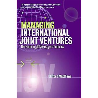 Managing International Joint Ventures The Route to Globalizing Your Business by Matthews & Clifford N.