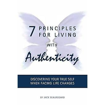 7 PRINCIPLES FOR LIVING with AUTHENTICITY Discovering Your True Self When Facing Life Changes by Beauregard & Jack