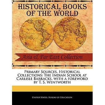 Primary Sources Historical Collections The Indian School at Carlisle Barracks with a foreword by T. S. Wentworth by States. Bureau of Education & United