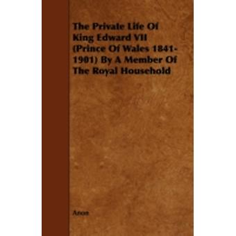 The Private Life of King Edward VII Prince of Wales 18411901 by a Member of the Royal Household by Anon