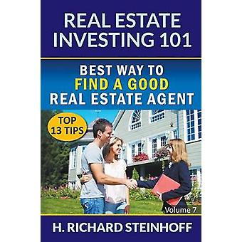 Real Estate Investing 101 Best Way to Find a Good Real Estate Agent Top 13 Tips  Volume 7 by Steinhoff & H. Richard