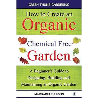 How to create an organic chemical free garden A Beginners Guide to Designing Building and  Maintaining an Organic Garden by Dawson & Margaret