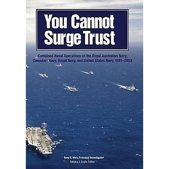 You Cannot Surge Trust Combined Naval Operations of the Royal Australian Navy Canadian Navy Royal Navy and United States Navy 19912003 by Weir & Gary E.