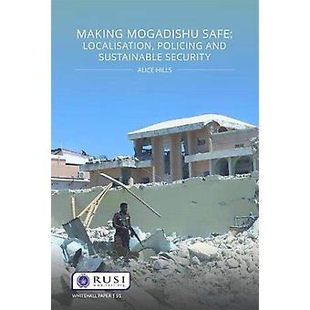 Making Mogadishu Safe - Localisation - Policing and Sustainable Securi