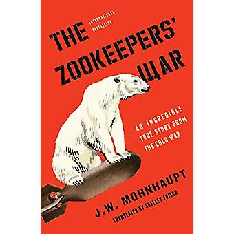 The Zookeepers' War - An Incredible True Story from the Cold War by J.