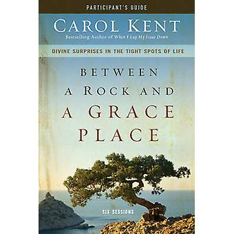 Between a Rock and a Grace Place Participants Guide by Carol Kent