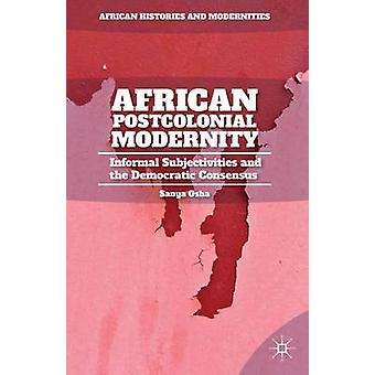 African Postcolonial Modernity Informal Subjectivities and the Democratic Consensus by Osha & Sanya