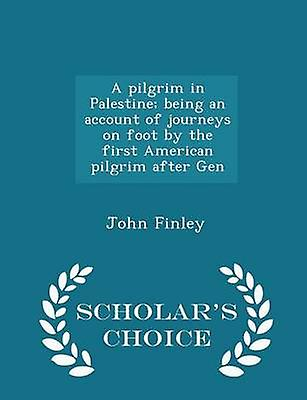A pilgrim in Palestine being an account of journeys on foot by the first American pilgrim after Gen  Scholars Choice Edition by Finley & John