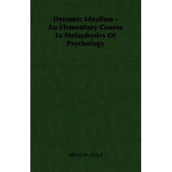 Dynamische idealisme een elementaire cursus In de metafysica van psychologie door Lloyd & Alfred H.