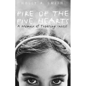 Fire of the Five Hearts A Memoir of Treating Incest by Smith & Holly A.