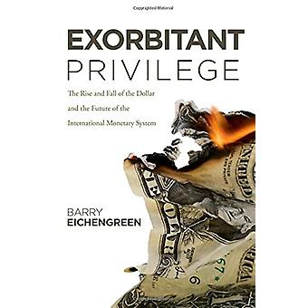 Exorbitant Privilege - The Rise and Fall of the Dollar and the Future