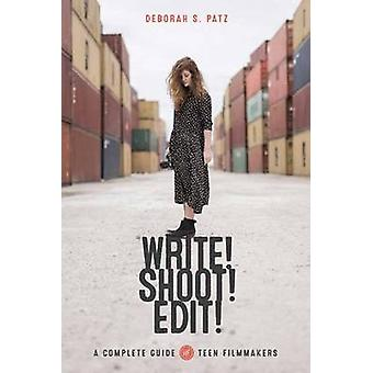 Write! Shoot! Edit! - The Complete Guide for Teen Filmmakers by Debora