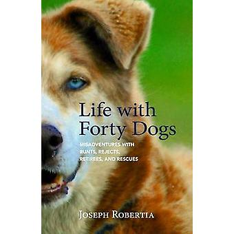 Life with Forty Dogs - Misadventures with Runts - Rejects - Retirees -