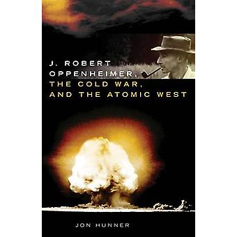 J. Robert Oppenheimer - the Cold War - and the Atomic West by Jon Hun