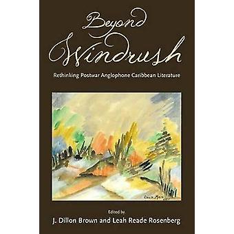 Beyond Windrush Rethinking Postwar Anglophone Caribbean Literature by Brown & J Dillon