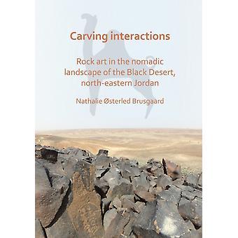 Carving Interactions Rock Art in the Nomadic Landscape of the Black Desert NorthEastern Jordan by Nathalie Osterled Brusgaard