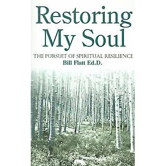 Restoring My Soul The Pursuit of Spiritual Resilience by Flatt & Bill W.