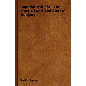 Imperial Twilight  The Story of Karl and Zita of Hungary by Harding & Bertita