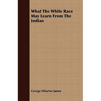 What The White Race May Learn From The Indian by James & George Wharton