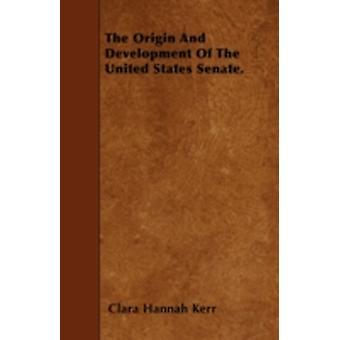 The Origin And Development Of The United States Senate. by Kerr & Clara Hannah