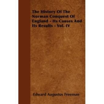 The History of the Norman Conquest of England  Its Causes and Its Results  Vol. IV by Freeman & Edward Augustus