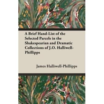 A Brief HandList of the Selected Parcels in the Shakespearian and Dramatic Collections of J.O. HalliwellPhillipps by HalliwellPhillipps & J. O.