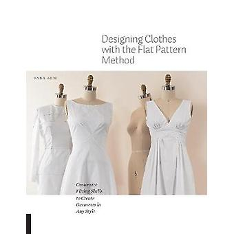 Designing Clothes with the Flat Pattern Method  Customize Fitting Shells to Create Garments in Any Style by Sara Alm