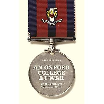 An Oxford College at War - Corpus Christi College - 1914-18 by Alex Bo