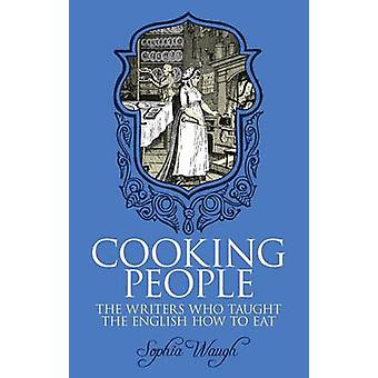 Cooking People - The Writers Who Taught the English How to Eat by Soph