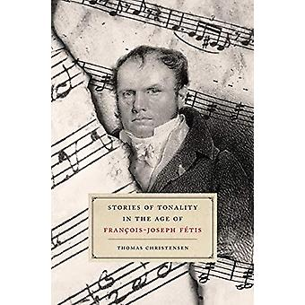 Stories of Tonality in the Age of Francois-Joseph Fetis by Thomas Chr