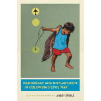Democracy and Displacement in Colombias Civil War by Abbey Steele