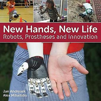 New Hands New Life  Robots Prostheses and Innovation by Jan Andrysek & Alex Mihailidis