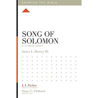 Song of Solomon  A 12Week Study by General editor J I Packer & Jay Harvey & Series edited by Dane C Ortlund & Series edited by Lane T Dennis