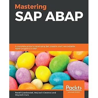 Mastering SAP ABAP - A complete guide to developing fast - durable - a