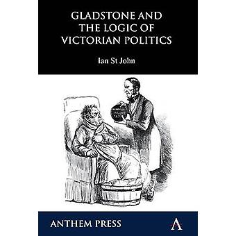 Gladstone and the Logic of Victorian Politics by Ian St.John - 978184